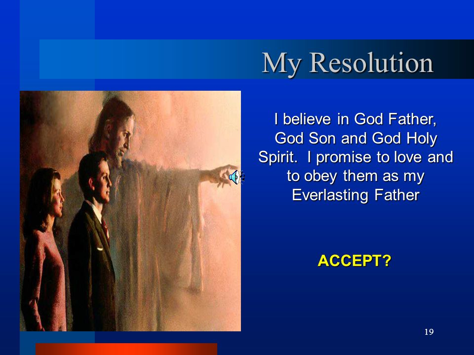19 My Resolution I believe in God Father, God Son and God Holy Spirit. I promise to love and to obey them as my Everlasting Father ACCEPT?
