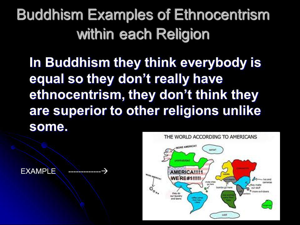 Buddhism Examples of Ethnocentrism within each Religion In Buddhism they think everybody is equal so they don't really have ethnocentrism, they don't