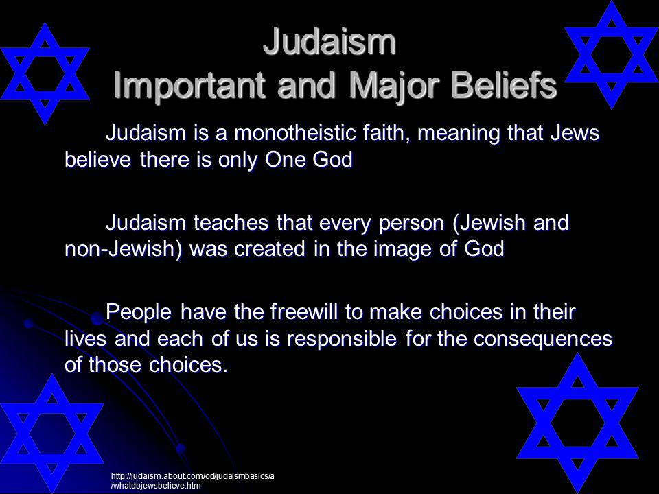 Judaism is a monotheistic faith, meaning that Jews believe there is only One God Judaism teaches that every person (Jewish and non-Jewish) was created