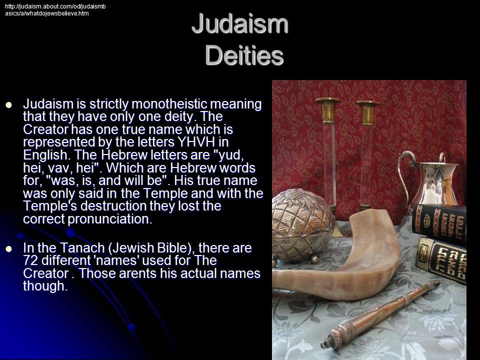 Judaism is strictly monotheistic meaning that they have only one deity. The Creator has one true name which is represented by the letters YHVH in Engl