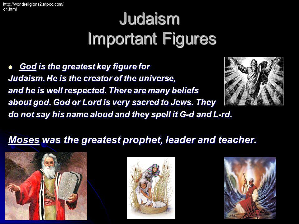 God is the greatest key figure for God is the greatest key figure for Judaism. He is the creator of the universe, and he is well respected. There are