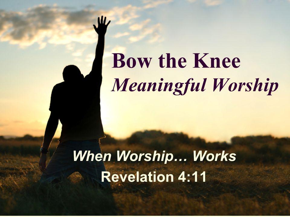 Bow the Knee Meaningful Worship When Worship… Works Revelation 4:11