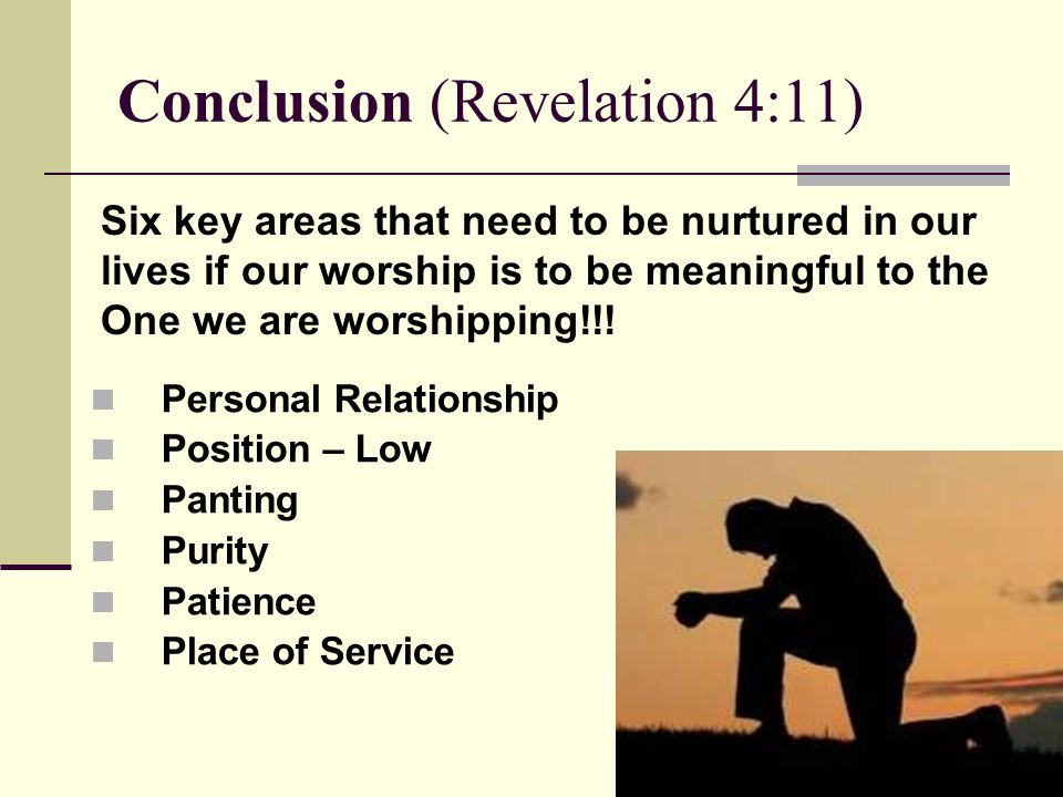 Conclusion (Revelation 4:11) Personal Relationship Position – Low Panting Purity Patience Place of Service Six key areas that need to be nurtured in our lives if our worship is to be meaningful to the One we are worshipping!!!