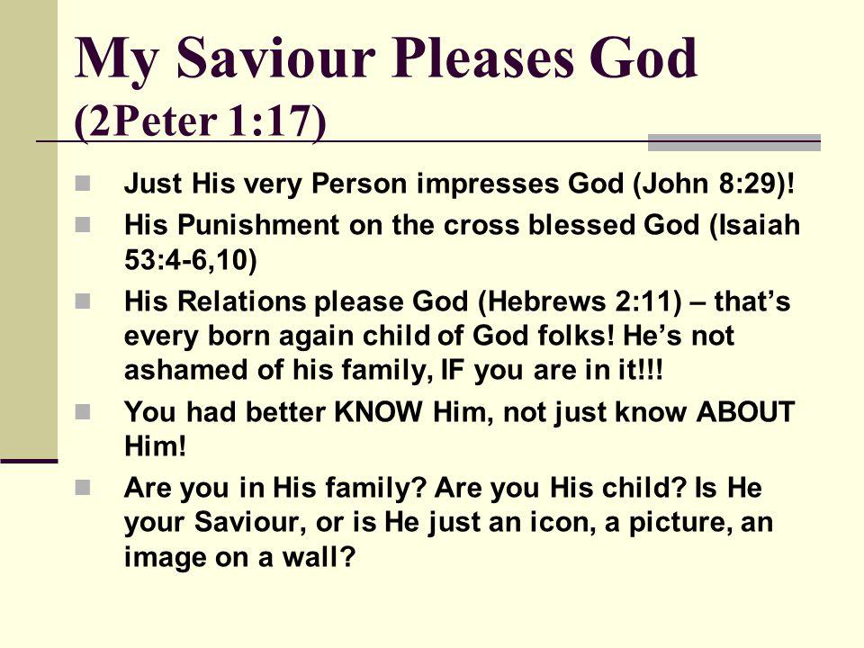 My Saviour Pleases God (2Peter 1:17) Just His very Person impresses God (John 8:29).