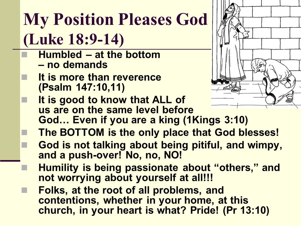 My Position Pleases God (Luke 18:9-14) Humbled – at the bottom – no demands It is more than reverence (Psalm 147:10,11) It is good to know that ALL of us are on the same level before God… Even if you are a king (1Kings 3:10) The BOTTOM is the only place that God blesses.