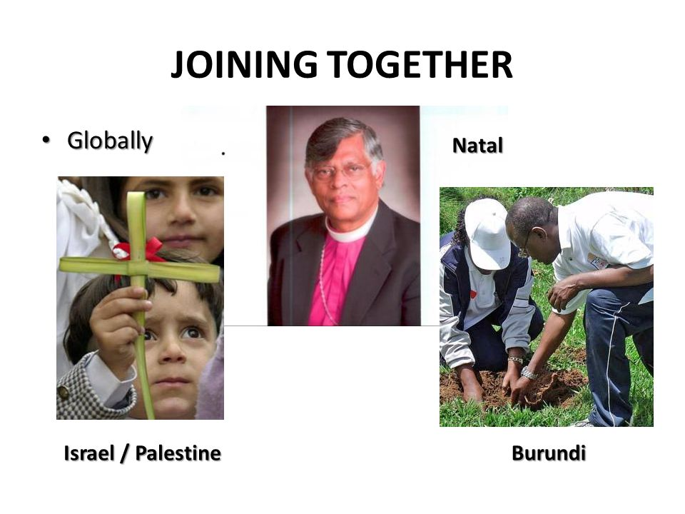 JOINING TOGETHER Globally Globally Natal Israel / Palestine Burundi