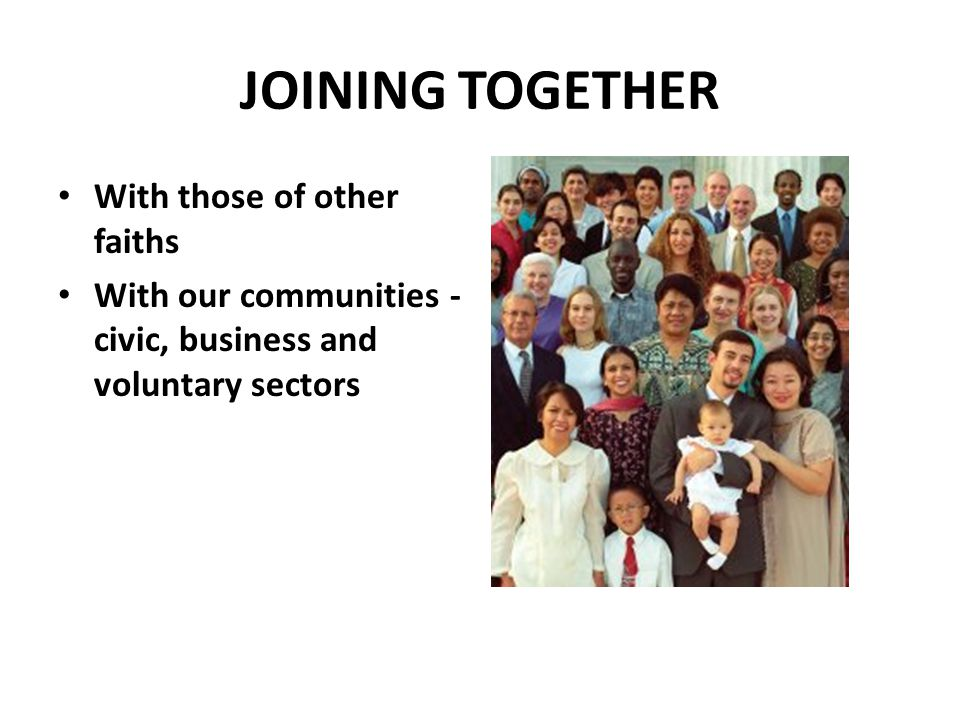 JOINING TOGETHER With those of other faiths With our communities - civic, business and voluntary sectors