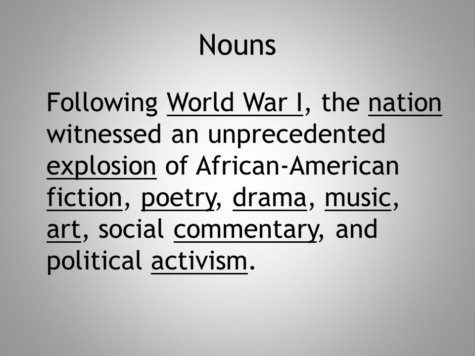 Nouns Following World War I, the nation witnessed an unprecedented explosion of African-American fiction, poetry, drama, music, art, social commentary