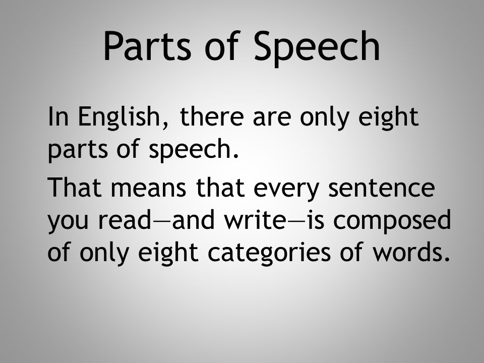 Parts of Speech In English, there are only eight parts of speech. That means that every sentence you read—and write—is composed of only eight categori