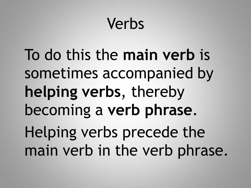 Verbs To do this the main verb is sometimes accompanied by helping verbs, thereby becoming a verb phrase. Helping verbs precede the main verb in the v