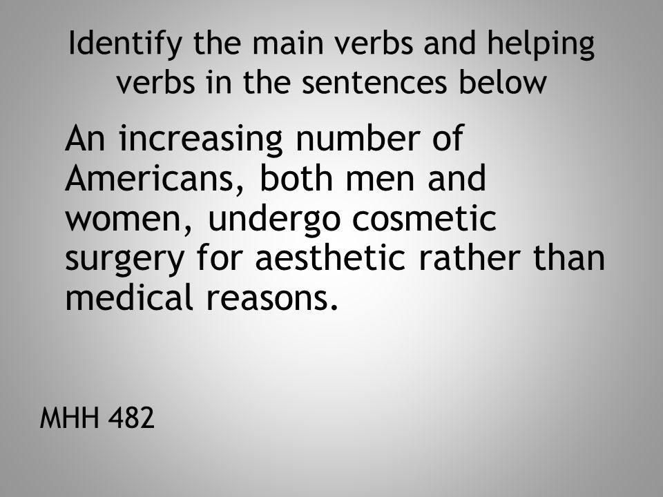 Identify the main verbs and helping verbs in the sentences below An increasing number of Americans, both men and women, undergo cosmetic surgery for aesthetic rather than medical reasons.