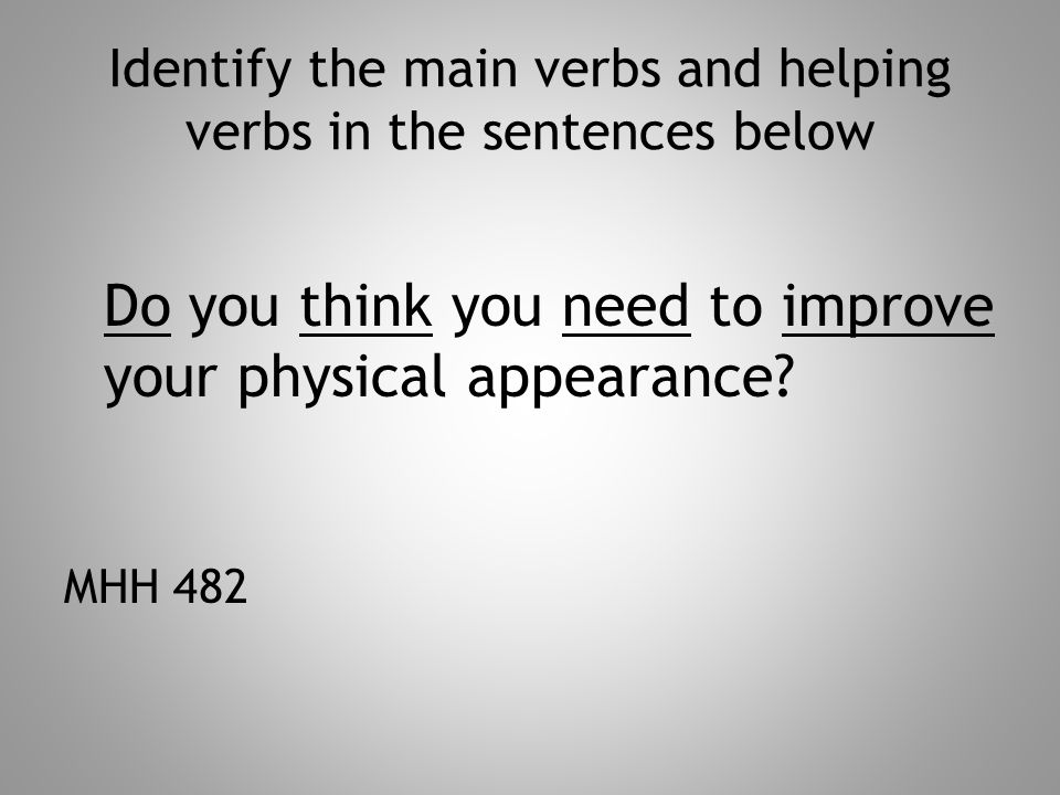 Identify the main verbs and helping verbs in the sentences below Do you think you need to improve your physical appearance.