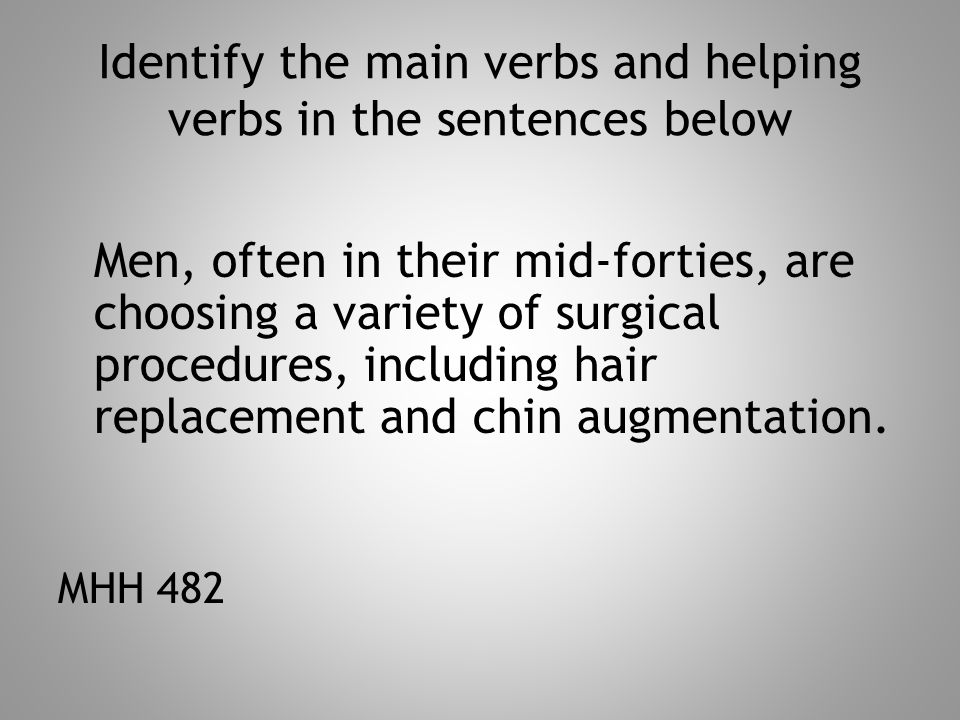 Identify the main verbs and helping verbs in the sentences below Men, often in their mid-forties, are choosing a variety of surgical procedures, including hair replacement and chin augmentation.