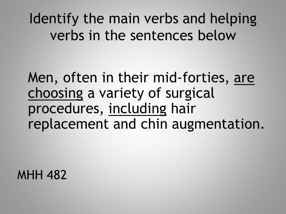 Identify the main verbs and helping verbs in the sentences below Men, often in their mid-forties, are choosing a variety of surgical procedures, inclu