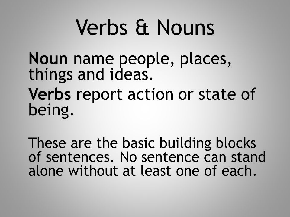 Verbs & Nouns Noun name people, places, things and ideas. Verbs report action or state of being. These are the basic building blocks of sentences. No