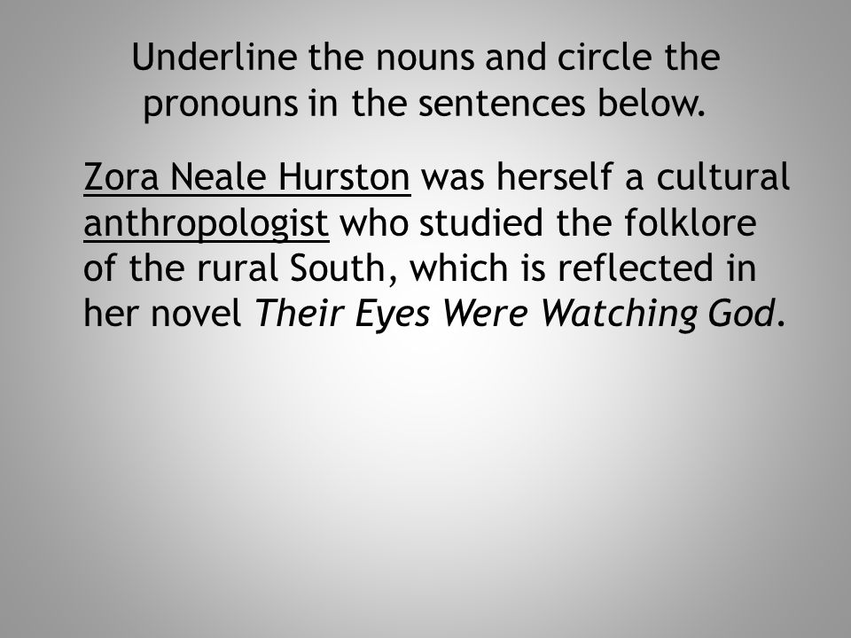 Underline the nouns and circle the pronouns in the sentences below. Zora Neale Hurston was herself a cultural anthropologist who studied the folklore