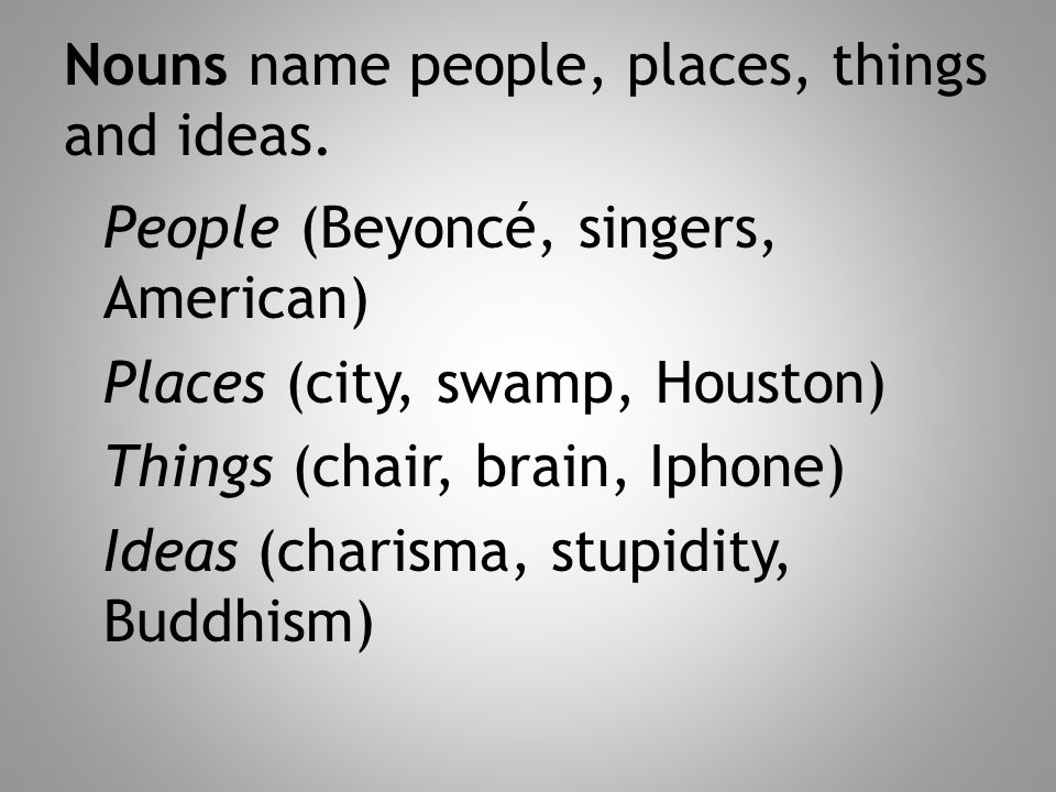 Nouns name people, places, things and ideas. People (Beyoncé, singers, American) Places (city, swamp, Houston) Things (chair, brain, Iphone) Ideas (ch