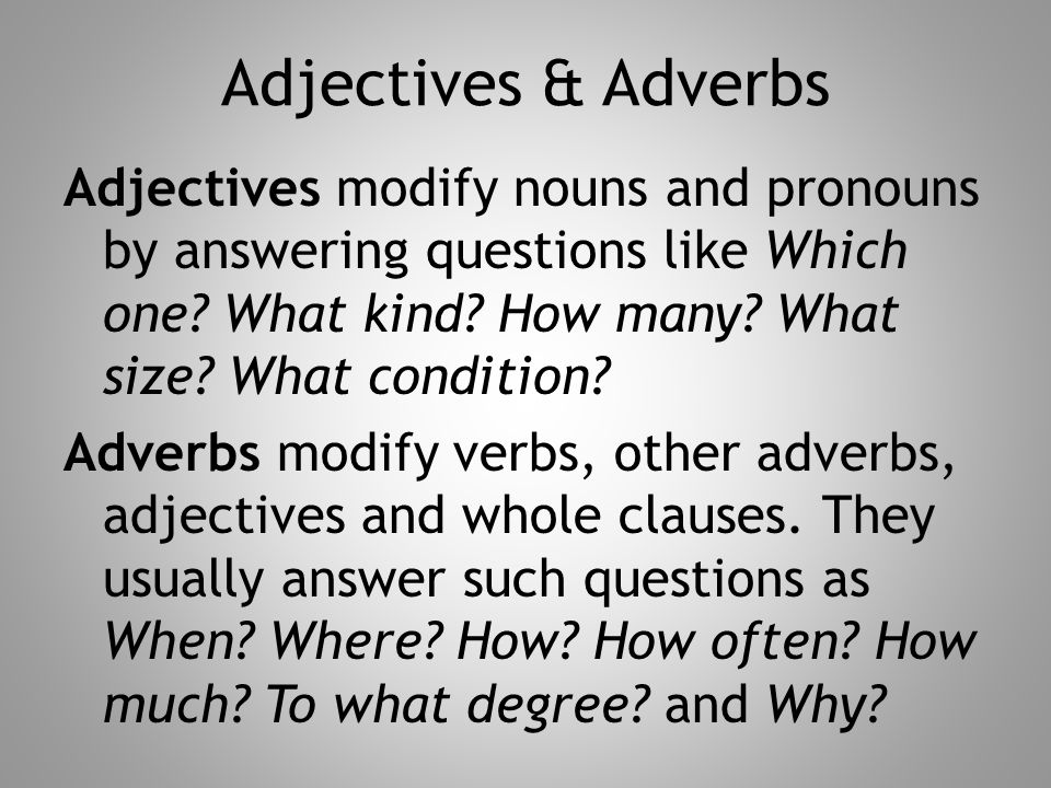 Adjectives & Adverbs Adjectives modify nouns and pronouns by answering questions like Which one? What kind? How many? What size? What condition? Adver