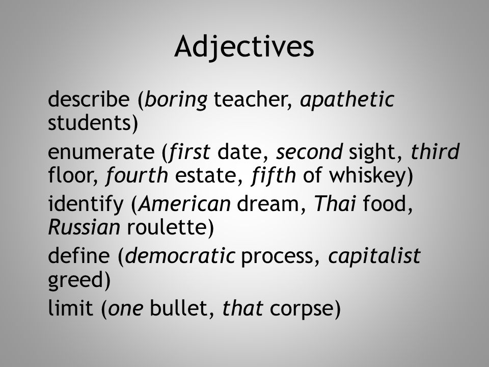 Adjectives describe (boring teacher, apathetic students) enumerate (first date, second sight, third floor, fourth estate, fifth of whiskey) identify (American dream, Thai food, Russian roulette) define (democratic process, capitalist greed) limit (one bullet, that corpse)