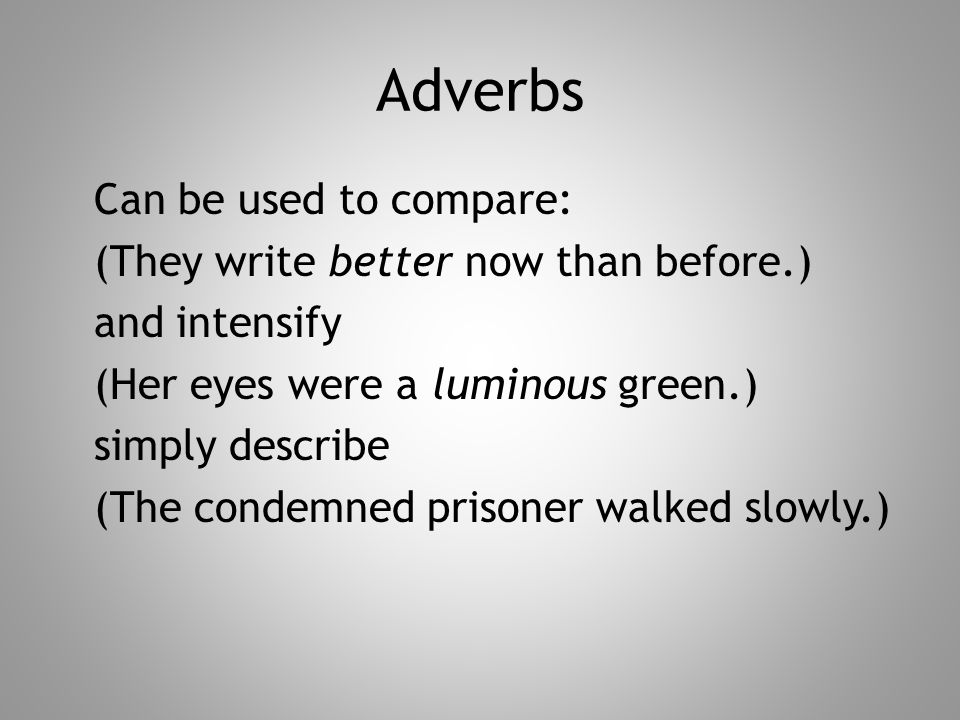 Adverbs Can be used to compare: (They write better now than before.) and intensify (Her eyes were a luminous green.) simply describe (The condemned prisoner walked slowly.)