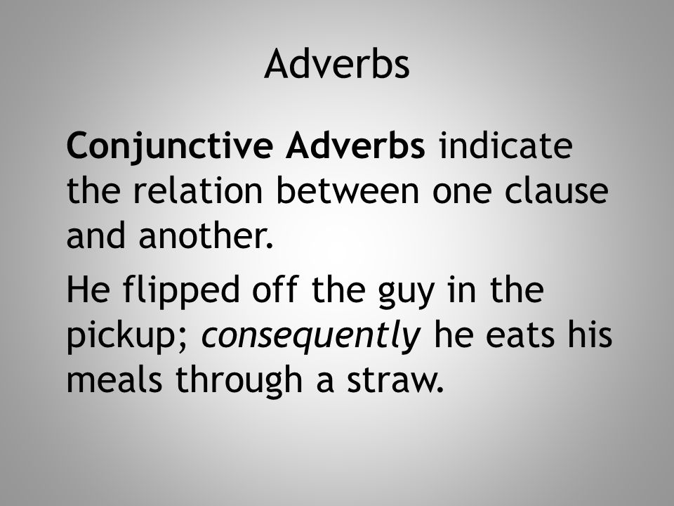 Adverbs Conjunctive Adverbs indicate the relation between one clause and another. He flipped off the guy in the pickup; consequently he eats his meals