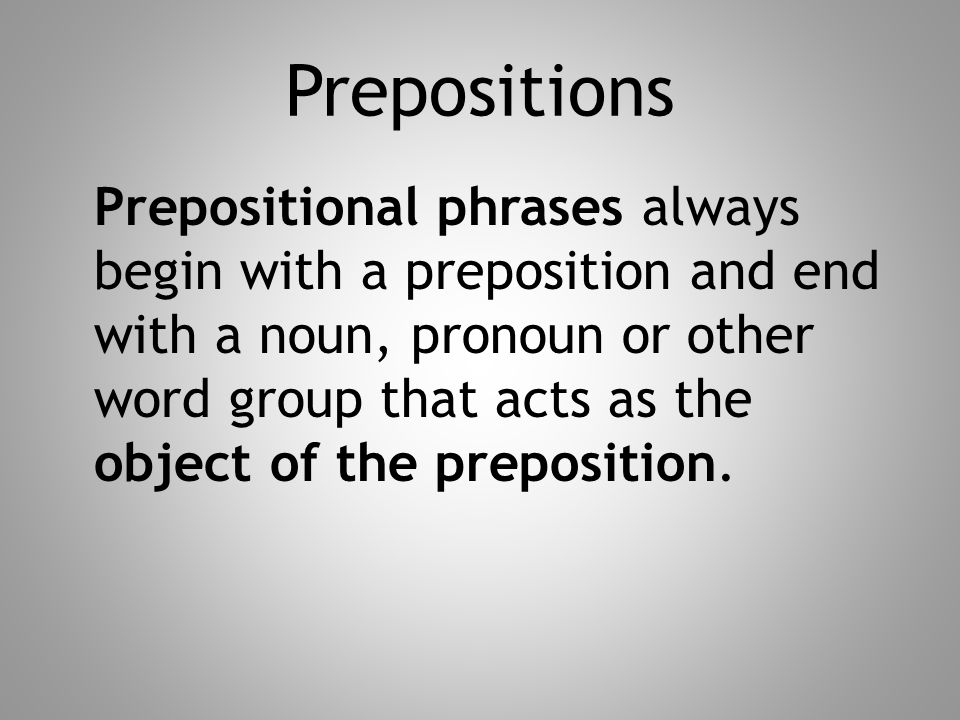 Prepositions Prepositional phrases always begin with a preposition and end with a noun, pronoun or other word group that acts as the object of the pre