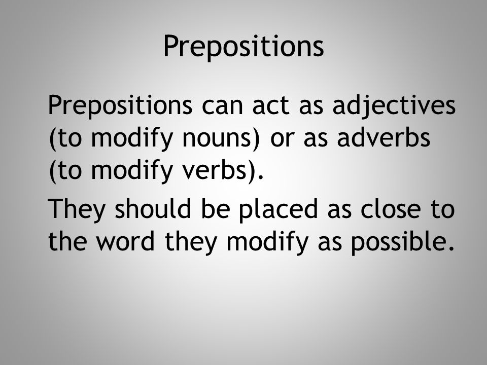 Prepositions Prepositions can act as adjectives (to modify nouns) or as adverbs (to modify verbs).