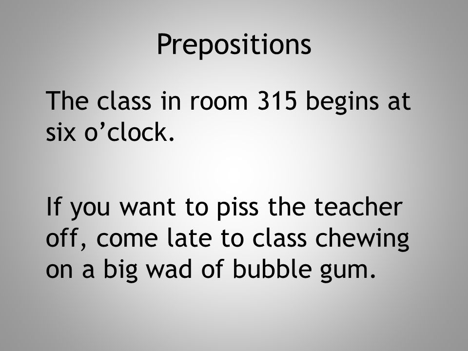 Prepositions The class in room 315 begins at six o'clock. If you want to piss the teacher off, come late to class chewing on a big wad of bubble gum.