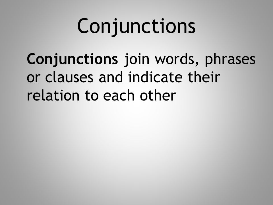 Conjunctions Conjunctions join words, phrases or clauses and indicate their relation to each other