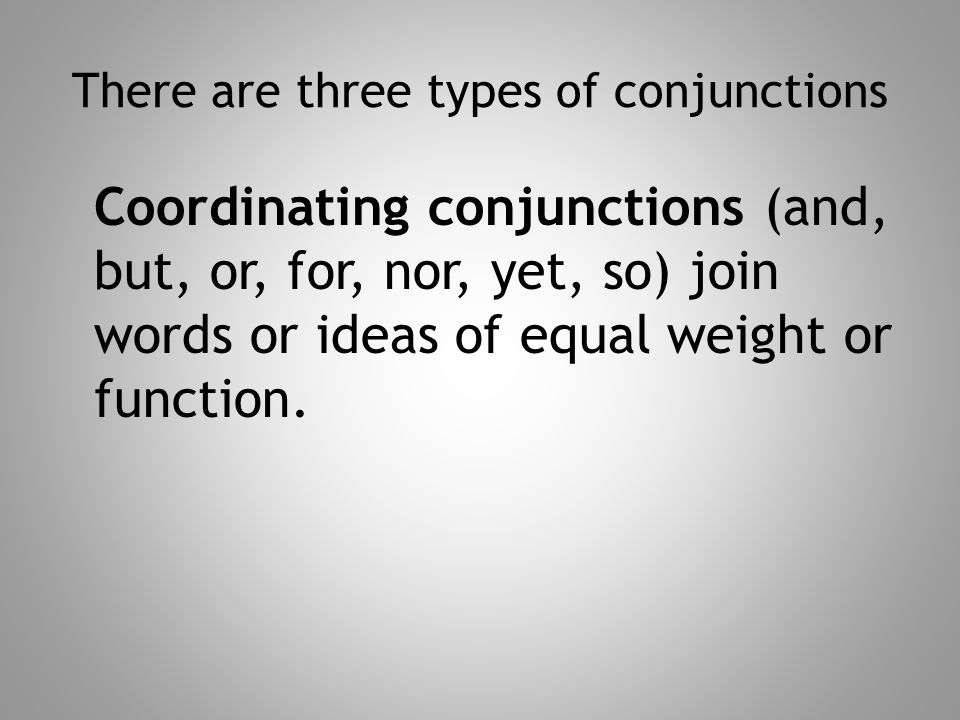 There are three types of conjunctions Coordinating conjunctions (and, but, or, for, nor, yet, so) join words or ideas of equal weight or function.