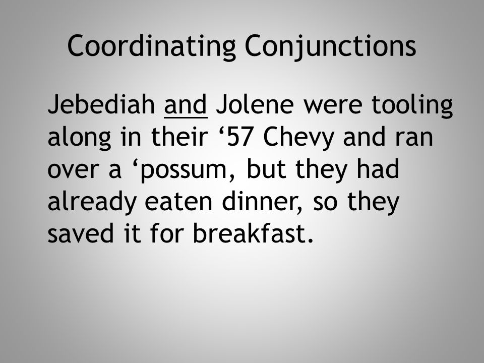 Coordinating Conjunctions Jebediah and Jolene were tooling along in their '57 Chevy and ran over a 'possum, but they had already eaten dinner, so they saved it for breakfast.