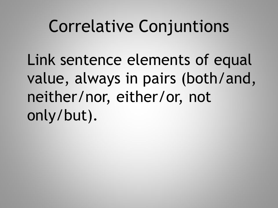 Correlative Conjuntions Link sentence elements of equal value, always in pairs (both/and, neither/nor, either/or, not only/but).