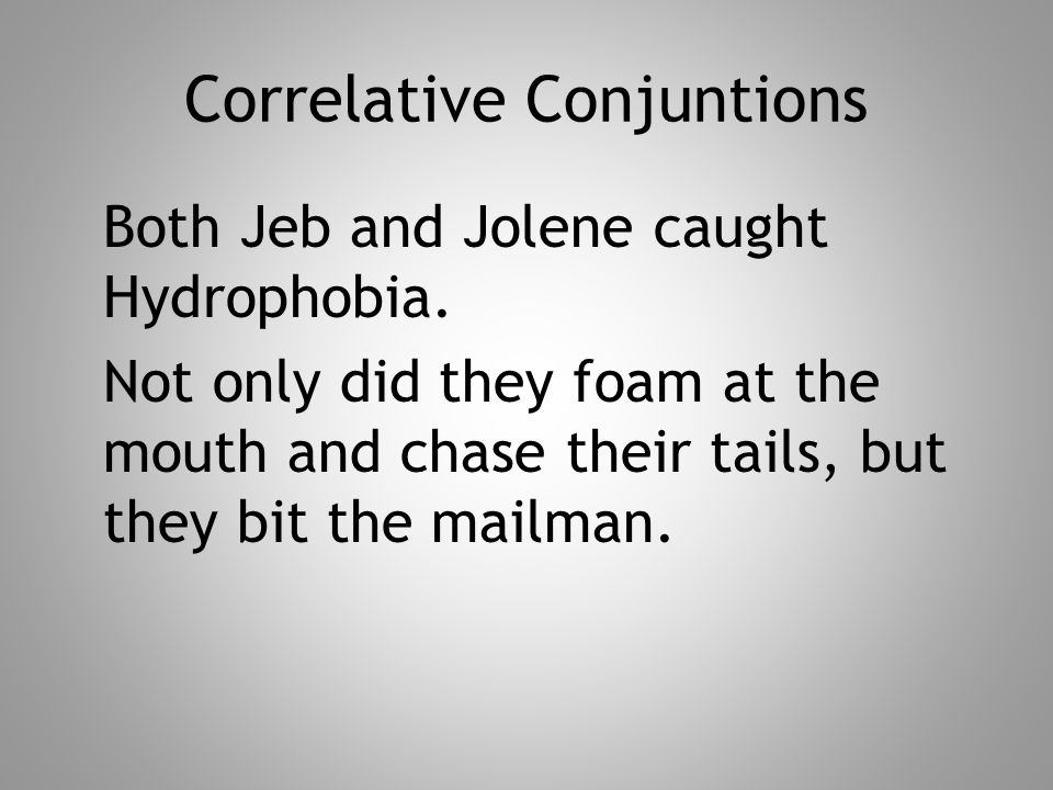 Correlative Conjuntions Both Jeb and Jolene caught Hydrophobia. Not only did they foam at the mouth and chase their tails, but they bit the mailman.