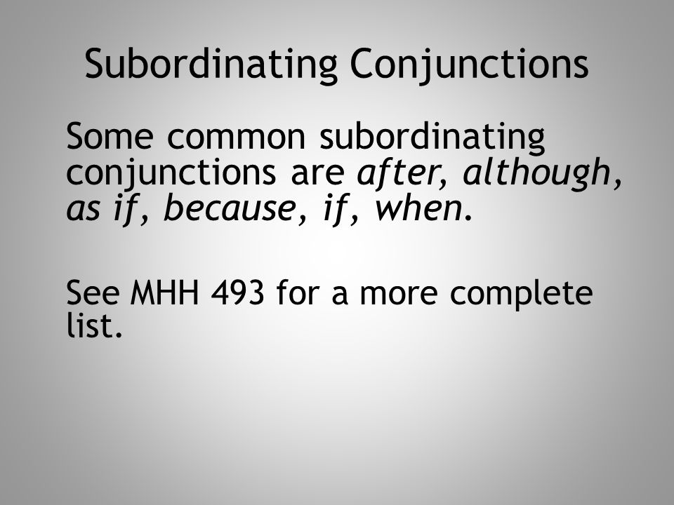 Subordinating Conjunctions Some common subordinating conjunctions are after, although, as if, because, if, when. See MHH 493 for a more complete list.