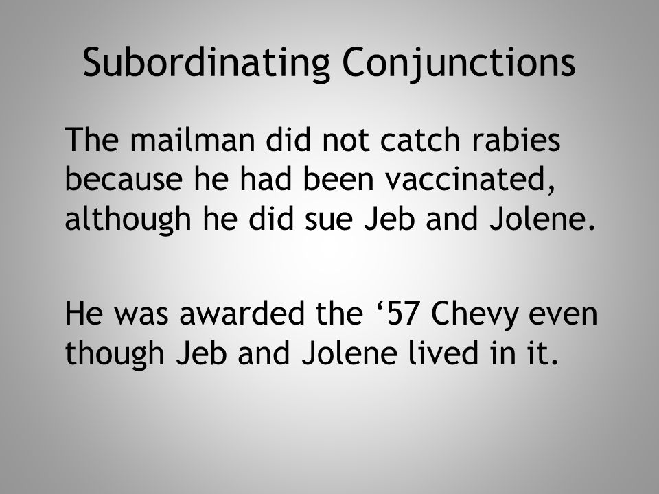 Subordinating Conjunctions The mailman did not catch rabies because he had been vaccinated, although he did sue Jeb and Jolene.