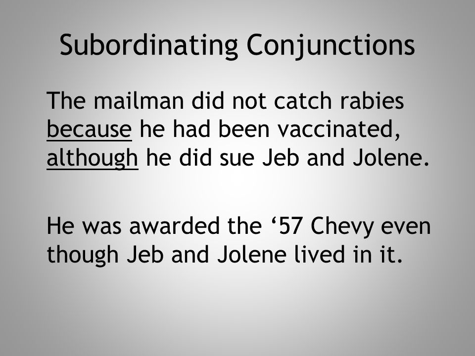 Subordinating Conjunctions The mailman did not catch rabies because he had been vaccinated, although he did sue Jeb and Jolene. He was awarded the '57