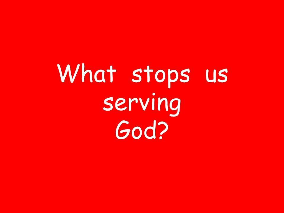 What stops us serving God?