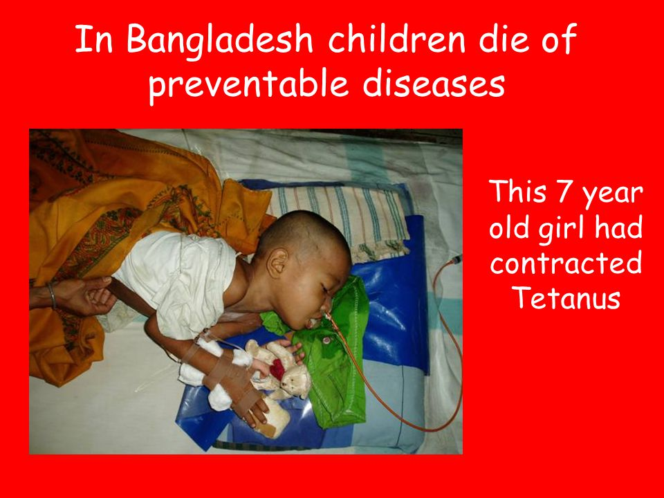In Bangladesh children die of preventable diseases This 7 year old girl had contracted Tetanus