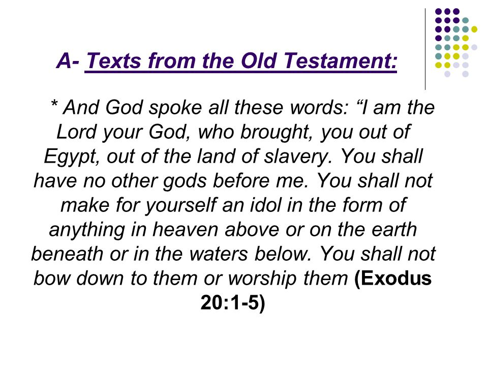 A- Texts from the Old Testament: * And God spoke all these words: I am the Lord your God, who brought, you out of Egypt, out of the land of slavery.