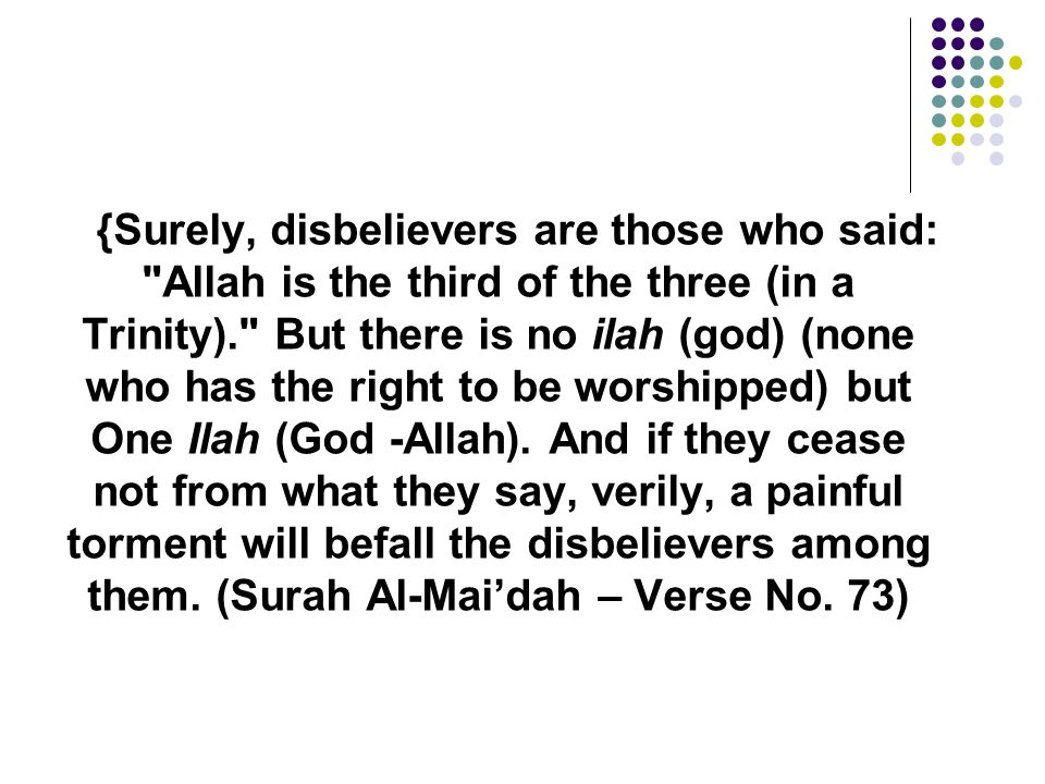 {Surely, disbelievers are those who said: Allah is the third of the three (in a Trinity). But there is no ilah (god) (none who has the right to be worshipped) but One Ilah (God -Allah).