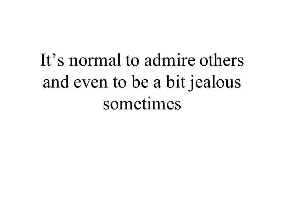 It's normal to admire others and even to be a bit jealous sometimes