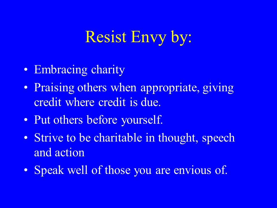 Resist Envy by: Embracing charity Praising others when appropriate, giving credit where credit is due. Put others before yourself. Strive to be charit
