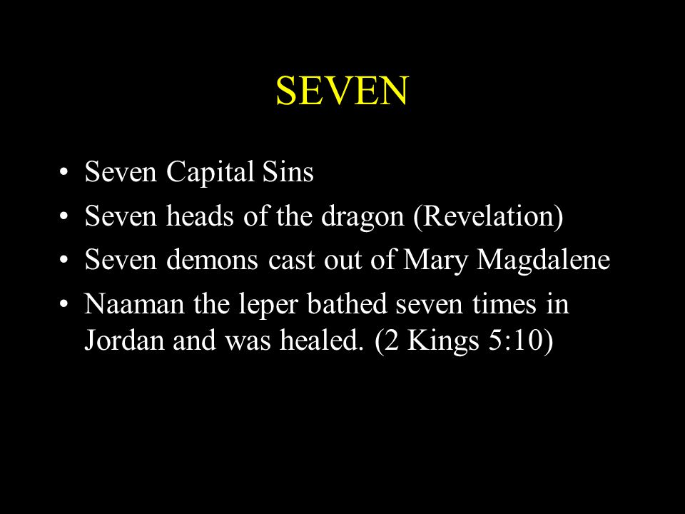 SEVEN Seven Capital Sins Seven heads of the dragon (Revelation) Seven demons cast out of Mary Magdalene Naaman the leper bathed seven times in Jordan
