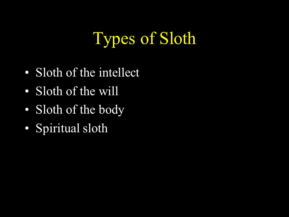 Types of Sloth Sloth of the intellect Sloth of the will Sloth of the body Spiritual sloth
