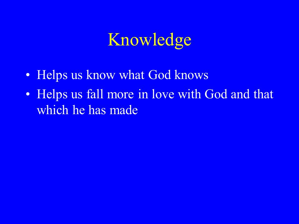 Knowledge Helps us know what God knows Helps us fall more in love with God and that which he has made