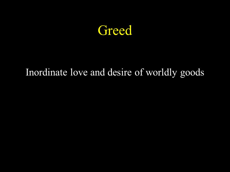 Greed Inordinate love and desire of worldly goods