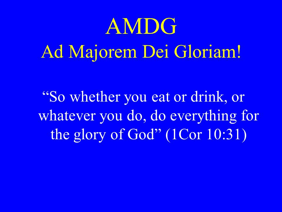 "AMDG Ad Majorem Dei Gloriam! ""So whether you eat or drink, or whatever you do, do everything for the glory of God"" (1Cor 10:31)"