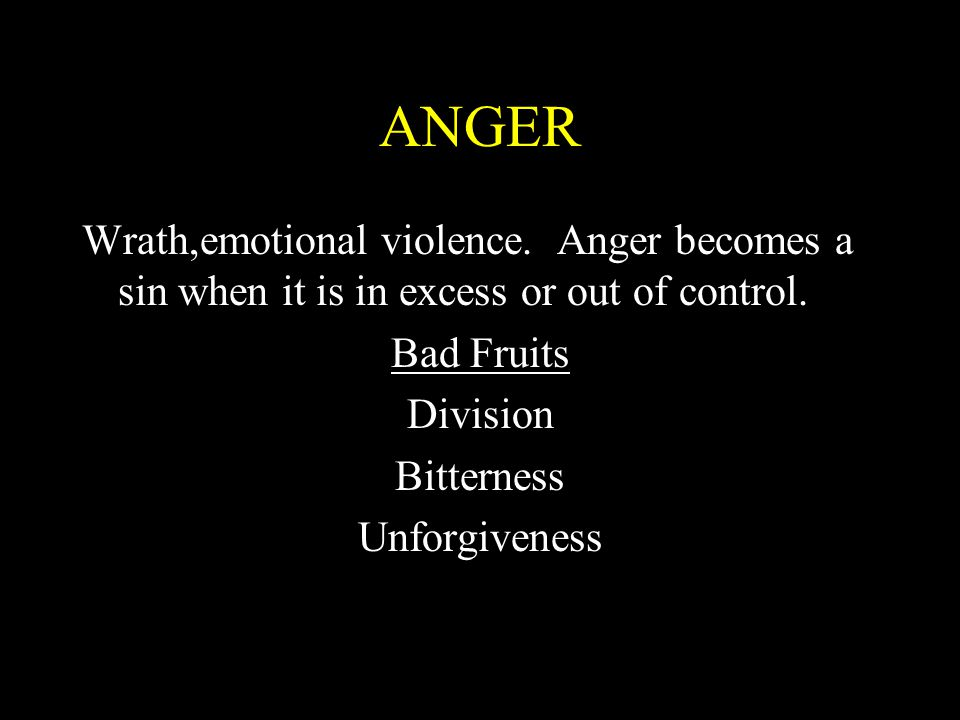 ANGER Wrath,emotional violence. Anger becomes a sin when it is in excess or out of control. Bad Fruits Division Bitterness Unforgiveness