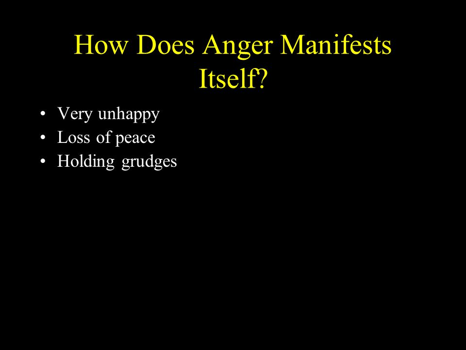 How Does Anger Manifests Itself? Very unhappy Loss of peace Holding grudges