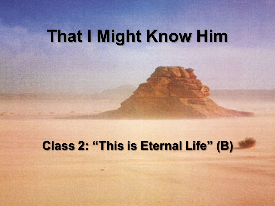"Class 2: ""This is Eternal Life"" (B) That I Might Know Him"